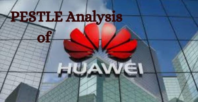 pestle analysis of world's leading smartphone and electronic devices company, Huawei.